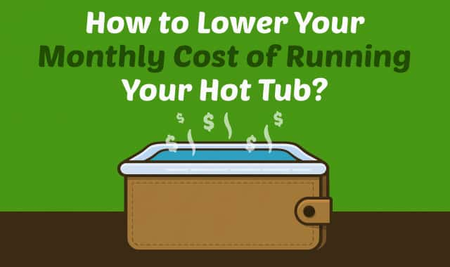 How To Lower The Monthly Cost Of Running Your Hot Tub